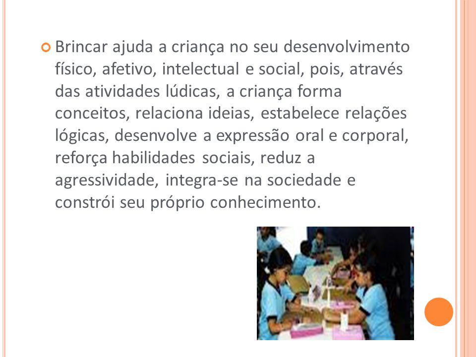 Brincar ajuda a criança no seu desenvolvimento físico, afetivo, intelectual e social, pois, através das atividades lúdicas, a criança forma conceitos,