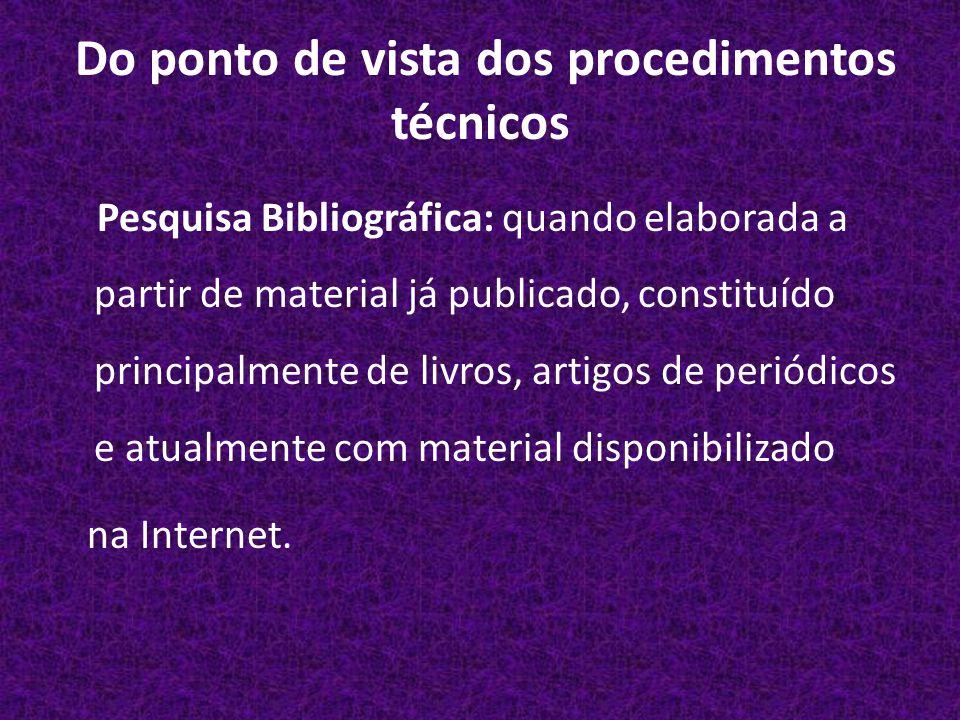 Do ponto de vista dos procedimentos técnicos Pesquisa Bibliográfica: quando elaborada a partir de material já publicado, constituído principalmente de livros, artigos de periódicos e atualmente com material disponibilizado na Internet.