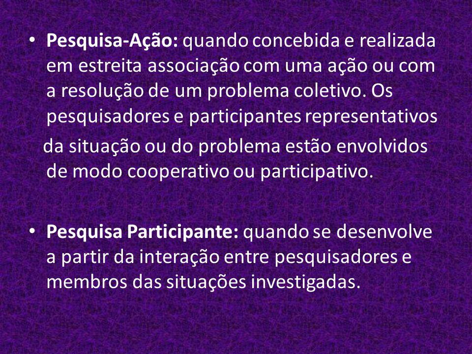 Pesquisa-Ação: quando concebida e realizada em estreita associação com uma ação ou com a resolução de um problema coletivo.