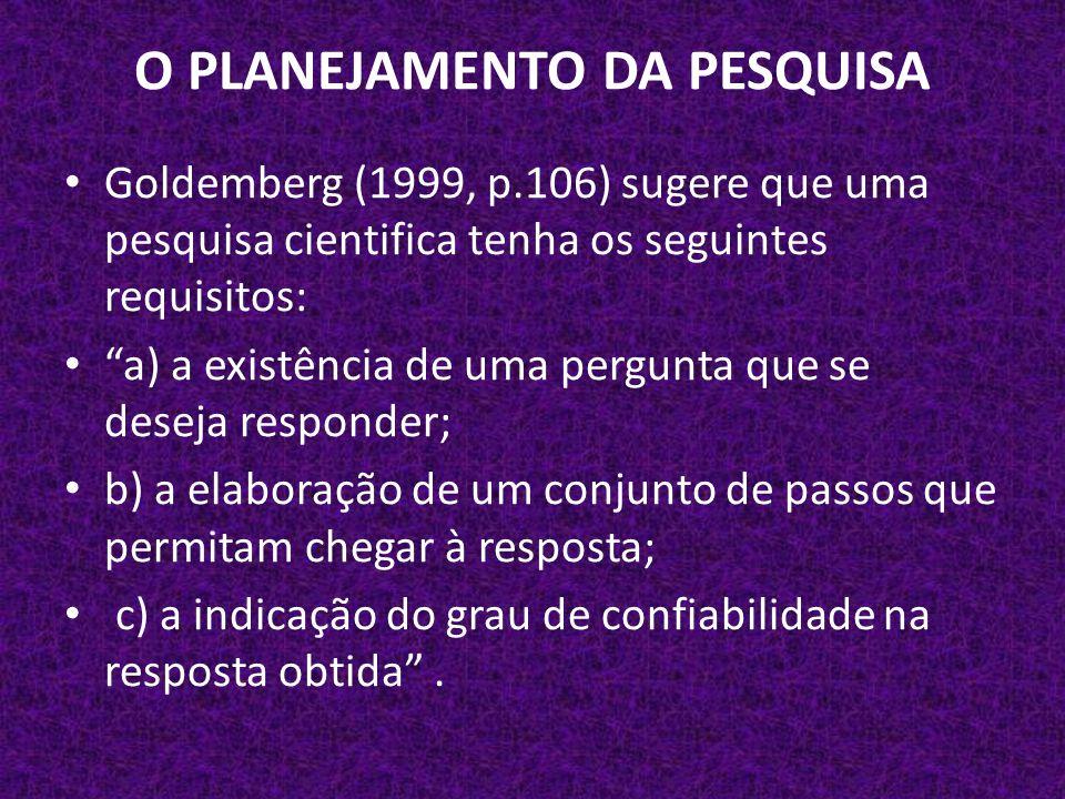 O PLANEJAMENTO DA PESQUISA Goldemberg (1999, p.106) sugere que uma pesquisa cientifica tenha os seguintes requisitos: a) a existência de uma pergunta que se deseja responder; b) a elaboração de um conjunto de passos que permitam chegar à resposta; c) a indicação do grau de confiabilidade na resposta obtida .