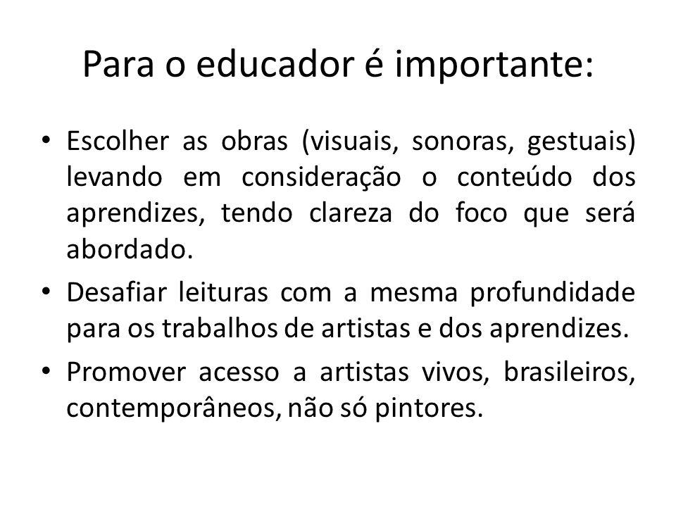 Para o educador é importante: Escolher as obras (visuais, sonoras, gestuais) levando em consideração o conteúdo dos aprendizes, tendo clareza do foco