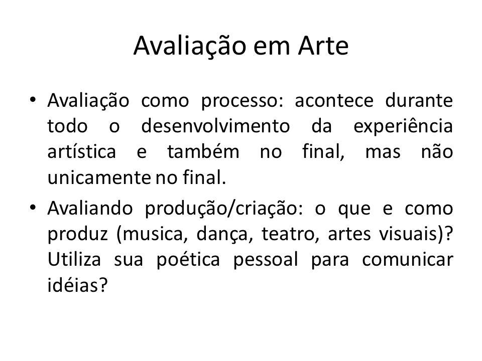 Avaliação em Arte Avaliação como processo: acontece durante todo o desenvolvimento da experiência artística e também no final, mas não unicamente no f