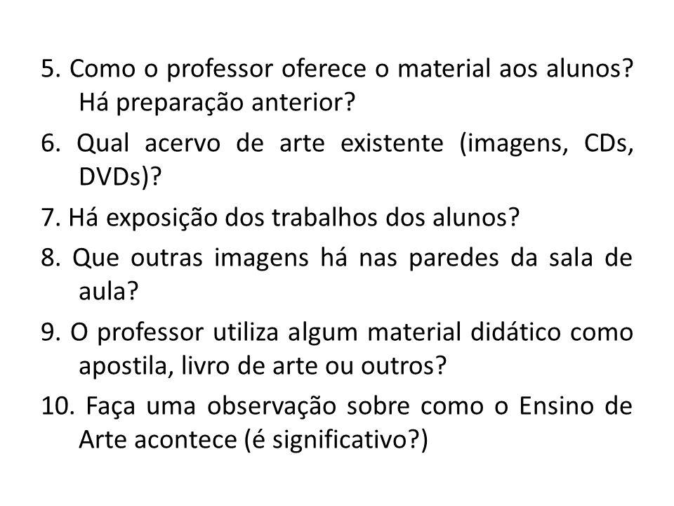 5. Como o professor oferece o material aos alunos? Há preparação anterior? 6. Qual acervo de arte existente (imagens, CDs, DVDs)? 7. Há exposição dos