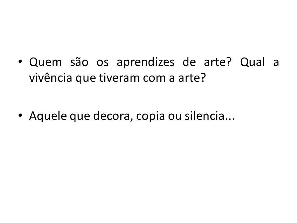 Quem são os aprendizes de arte? Qual a vivência que tiveram com a arte? Aquele que decora, copia ou silencia...