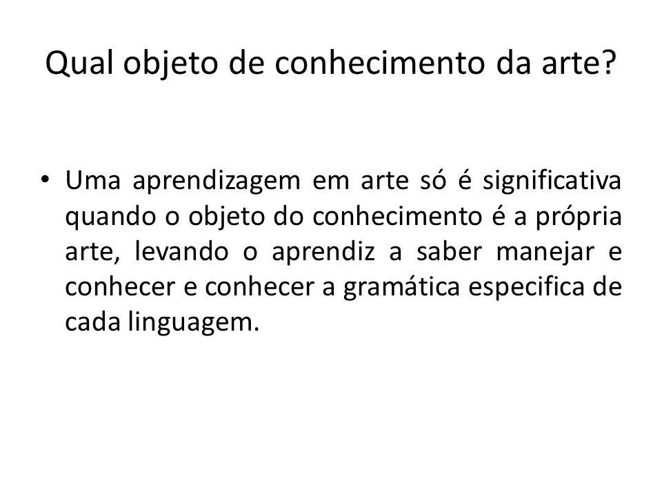 Qual objeto de conhecimento da arte? Uma aprendizagem em arte só é significativa quando o objeto do conhecimento é a própria arte, levando o aprendiz