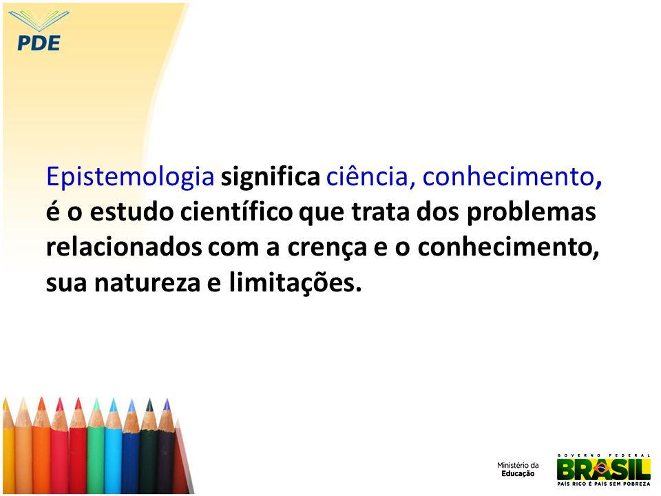 Epistemologia significa ciência, conhecimento, é o estudo científico que trata dos problemas relacionados com a crença e o conhecimento, sua natureza
