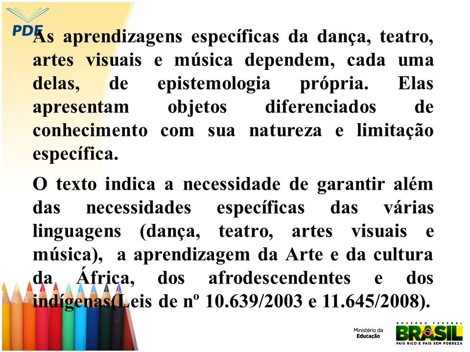 As aprendizagens específicas da dança, teatro, artes visuais e música dependem, cada uma delas, de epistemologia própria. Elas apresentam objetos dife