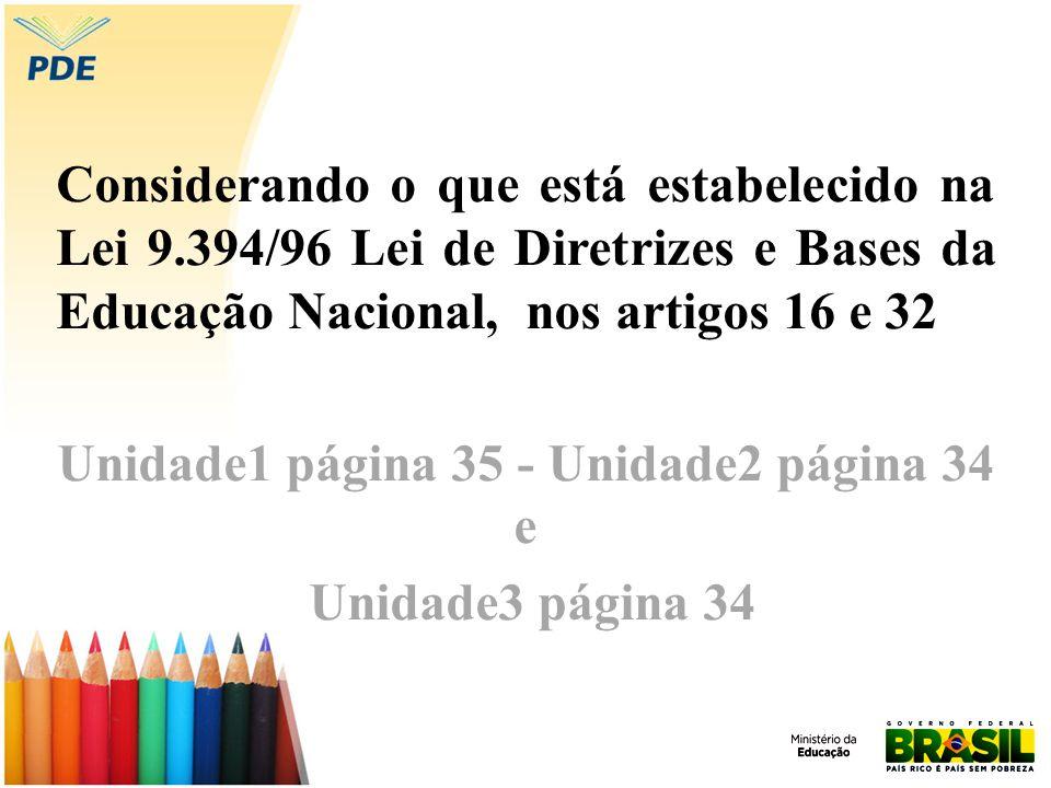Considerando o que está estabelecido na Lei 9.394/96 Lei de Diretrizes e Bases da Educação Nacional, nos artigos 16 e 32 Unidade1 página 35 - Unidade2 página 34 e Unidade3 página 34
