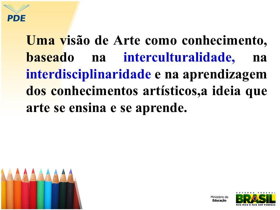 Uma visão de Arte como conhecimento, baseado na interculturalidade, na interdisciplinaridade e na aprendizagem dos conhecimentos artísticos,a ideia qu