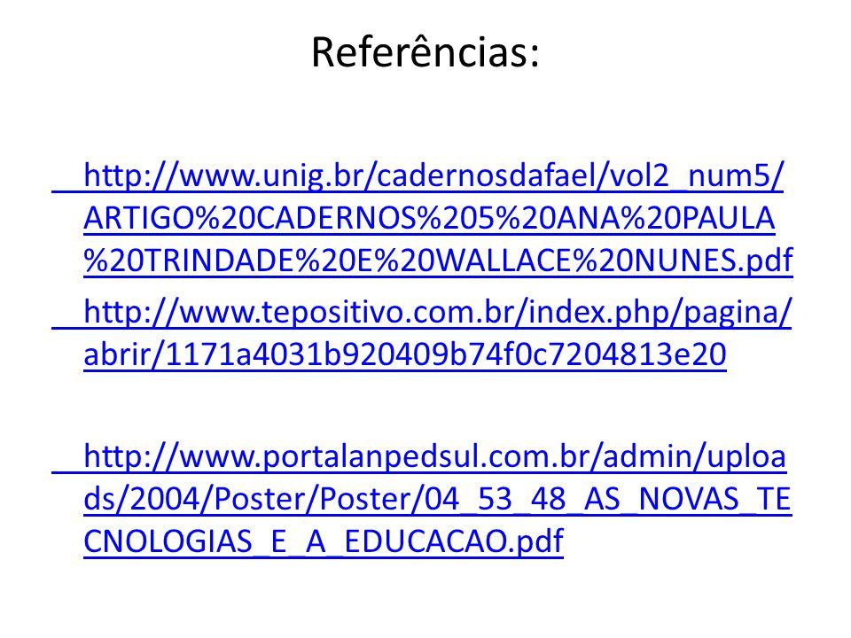 Referências: http://www.unig.br/cadernosdafael/vol2_num5/ ARTIGO%20CADERNOS%205%20ANA%20PAULA %20TRINDADE%20E%20WALLACE%20NUNES.pdf http://www.tepositivo.com.br/index.php/pagina/ abrir/1171a4031b920409b74f0c7204813e20 http://www.portalanpedsul.com.br/admin/uploa ds/2004/Poster/Poster/04_53_48_AS_NOVAS_TE CNOLOGIAS_E_A_EDUCACAO.pdf