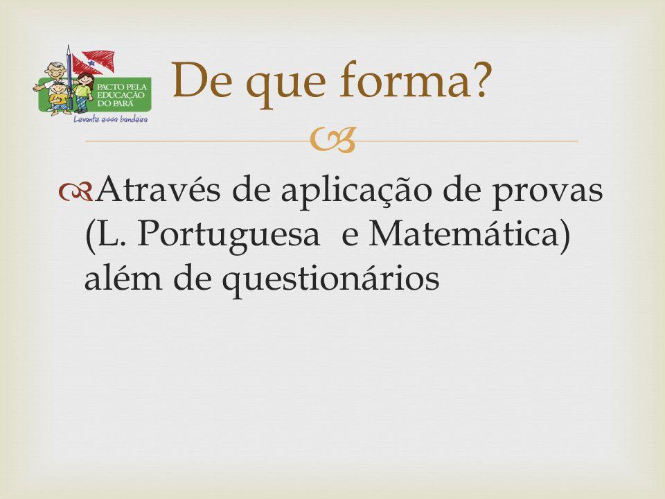   Através de aplicação de provas (L. Portuguesa e Matemática) além de questionários De que forma