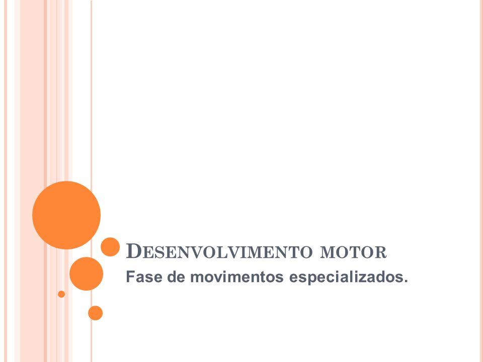 D ESENVOLVIMENTO MOTOR Fase de movimentos especializados.