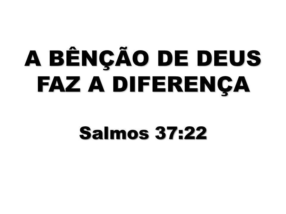 A BÊNÇÃO DE DEUS FAZ A DIFERENÇA Salmos 37:22