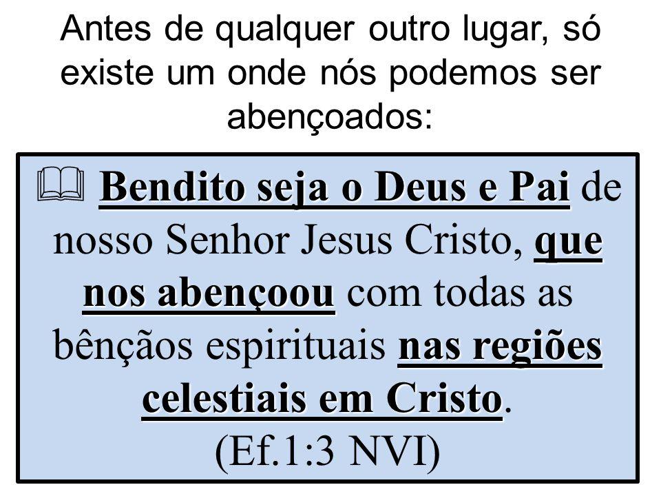 Antes de qualquer outro lugar, só existe um onde nós podemos ser abençoados: Bendito seja o Deus e Pai que nos abençoou nas regiões celestiais em Cris