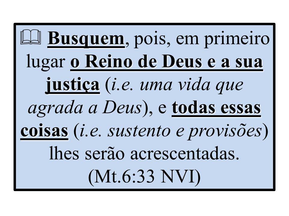 Busquem o Reino de Deus e a sua justiça todas essas coisas  Busquem, pois, em primeiro lugar o Reino de Deus e a sua justiça (i.e. uma vida que agrad