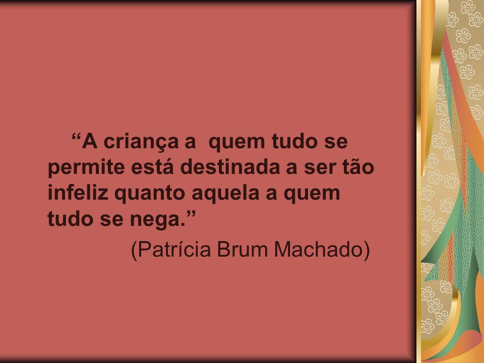 """""""A criança a quem tudo se permite está destinada a ser tão infeliz quanto aquela a quem tudo se nega."""" (Patrícia Brum Machado)"""