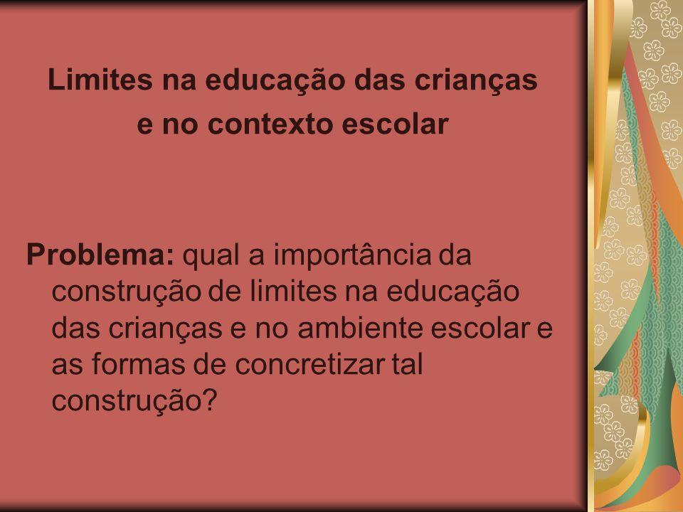 Limites na educação das crianças e no contexto escolar Problema: qual a importância da construção de limites na educação das crianças e no ambiente es