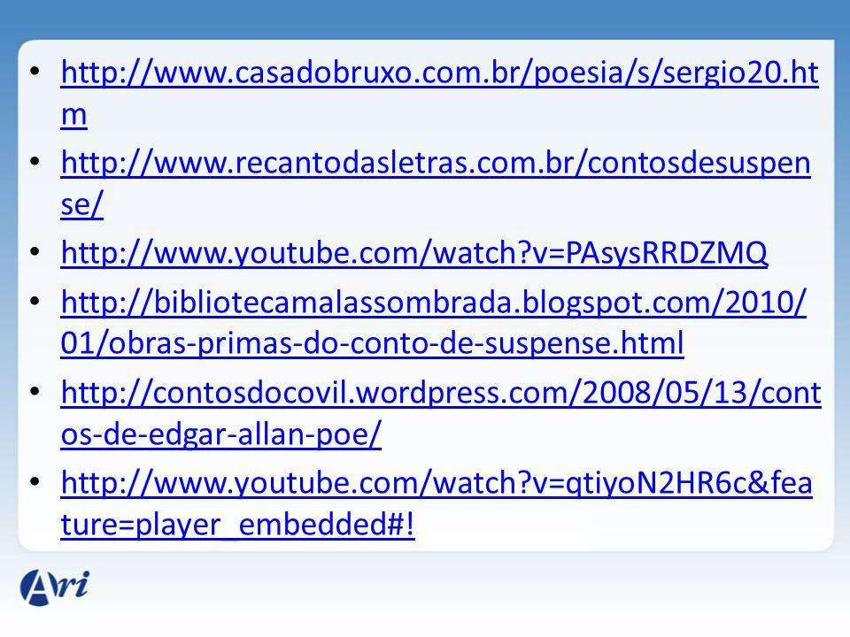http://www.casadobruxo.com.br/poesia/s/sergio20.ht m http://www.casadobruxo.com.br/poesia/s/sergio20.ht m http://www.recantodasletras.com.br/contosdesuspen se/ http://www.recantodasletras.com.br/contosdesuspen se/ http://www.youtube.com/watch?v=PAsysRRDZMQ http://bibliotecamalassombrada.blogspot.com/2010/ 01/obras-primas-do-conto-de-suspense.html http://bibliotecamalassombrada.blogspot.com/2010/ 01/obras-primas-do-conto-de-suspense.html http://contosdocovil.wordpress.com/2008/05/13/cont os-de-edgar-allan-poe/ http://contosdocovil.wordpress.com/2008/05/13/cont os-de-edgar-allan-poe/ http://www.youtube.com/watch?v=qtiyoN2HR6c&fea ture=player_embedded#.
