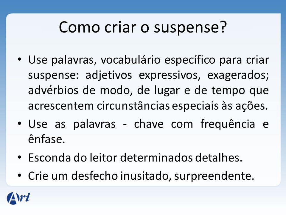 Use palavras, vocabulário específico para criar suspense: adjetivos expressivos, exagerados; advérbios de modo, de lugar e de tempo que acrescentem circunstâncias especiais às ações.