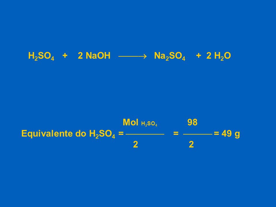 H 2 SO 4 + 2 NaOH  Na 2 SO 4 + 2 H 2 O Mol H 2 SO 4 98 Equivalente do H 2 SO 4 =  =  = 49 g 2 2