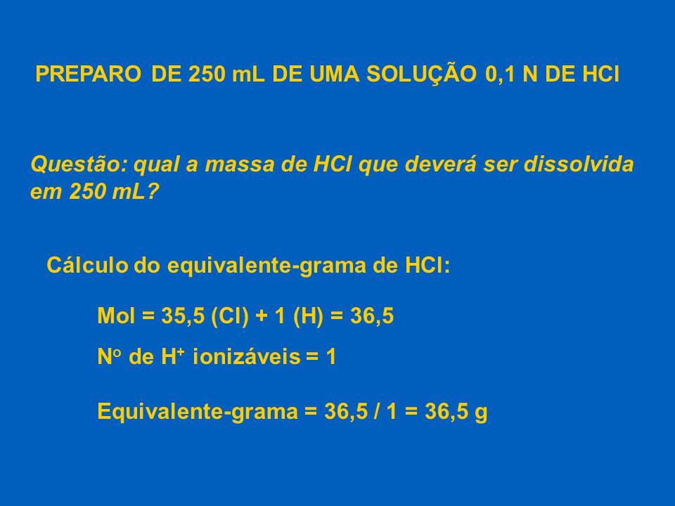 Massa de HCl para 250 mL de solução 0,1 N: n o eq.g N =  V(L) n o eq.g 0,1 =  0,25 massa n o eq.g =  eq.g massa 0,025 =  36,5 n o eq.g = 0,025 massa = 0,9125 g de HCl