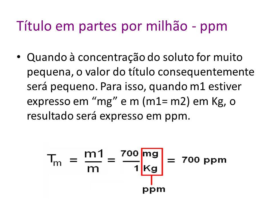 Título em partes por milhão - ppm Quando à concentração do soluto for muito pequena, o valor do título consequentemente será pequeno.