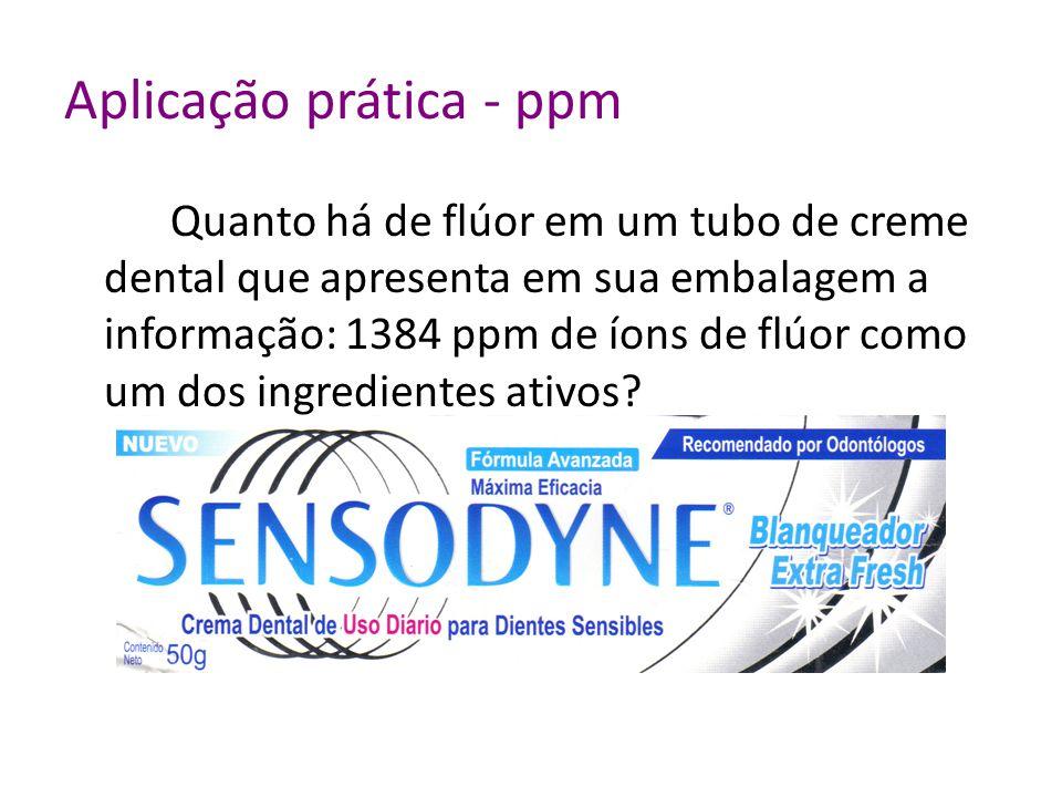 Aplicação prática - ppm Quanto há de flúor em um tubo de creme dental que apresenta em sua embalagem a informação: 1384 ppm de íons de flúor como um dos ingredientes ativos?