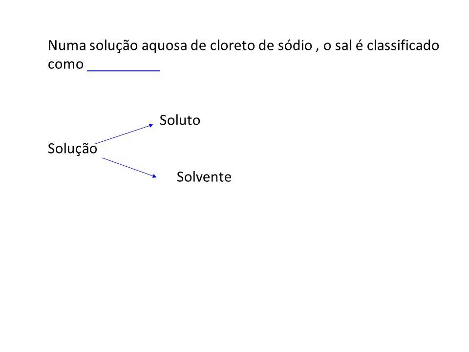 Numa solução aquosa de cloreto de sódio, o sal é classificado como Soluto Solução Solvente