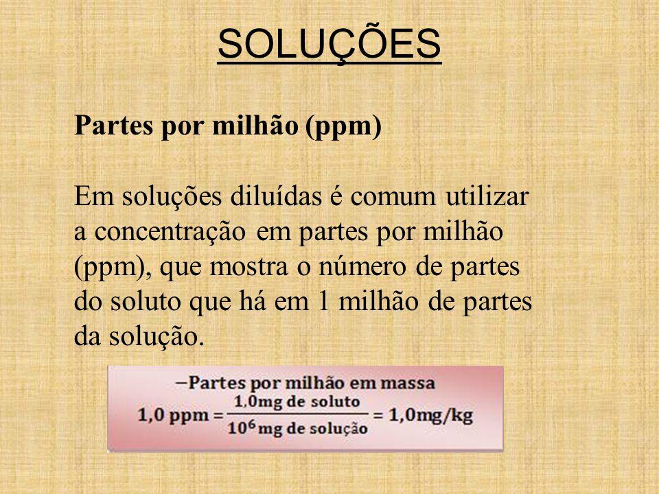 Partes por milhão (ppm) Em soluções diluídas é comum utilizar a concentração em partes por milhão (ppm), que mostra o número de partes do soluto que há em 1 milhão de partes da solução.