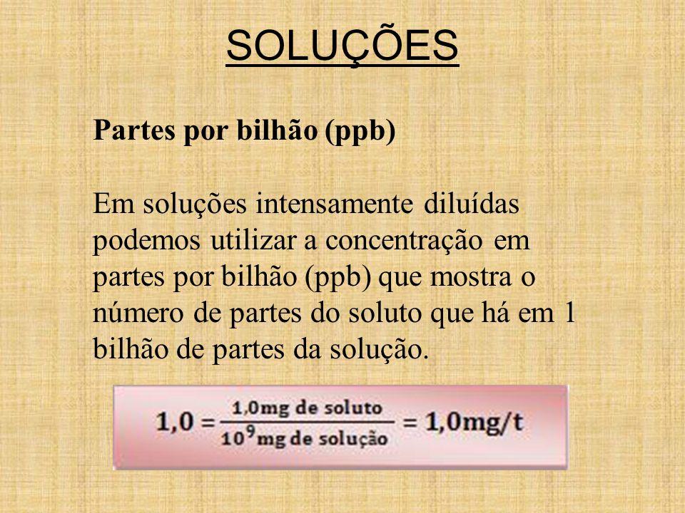 SOLUÇÕES Partes por bilhão (ppb) Em soluções intensamente diluídas podemos utilizar a concentração em partes por bilhão (ppb) que mostra o número de partes do soluto que há em 1 bilhão de partes da solução.