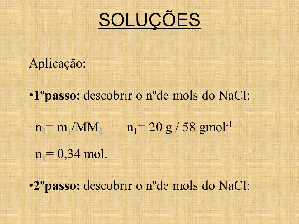 SOLUÇÕES Aplicação: 1ºpasso: descobrir o nºde mols do NaCl: n 1 = m 1 /MM 1 n 1 = 20 g / 58 gmol -1 n 1 = 0,34 mol.