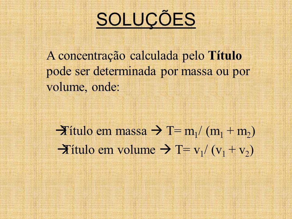  Título em massa  T= m 1 / (m 1 + m 2 )  Título em volume  T= v 1 / (v 1 + v 2 ) A concentração calculada pelo Título pode ser determinada por massa ou por volume, onde:
