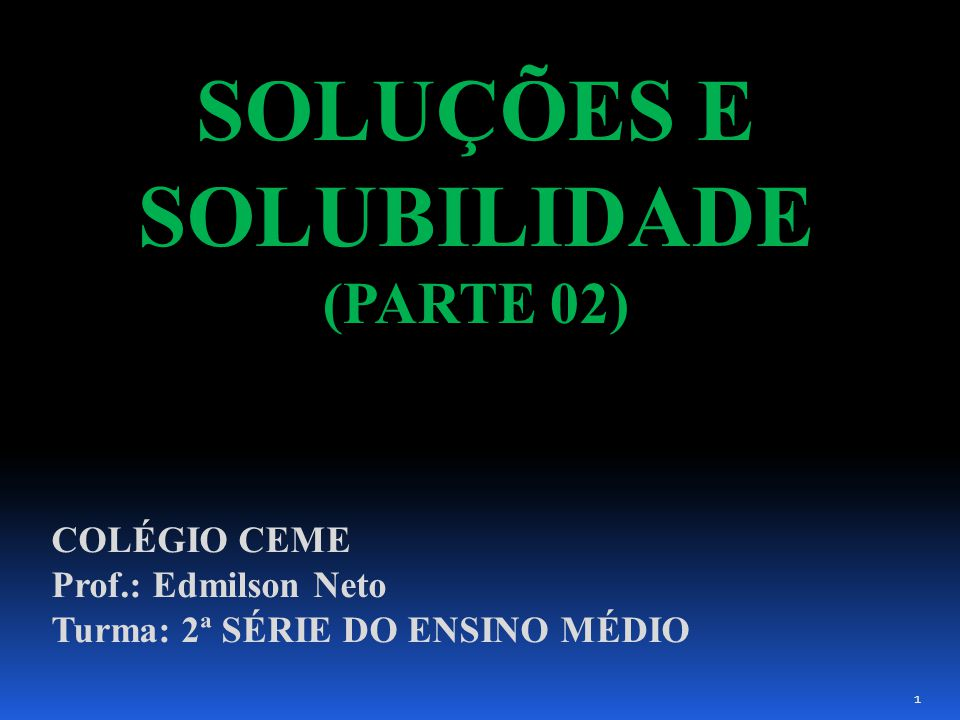 SOLUÇÕES E SOLUBILIDADE (PARTE 02) COLÉGIO CEME Prof.: Edmilson Neto Turma: 2ª SÉRIE DO ENSINO MÉDIO 1