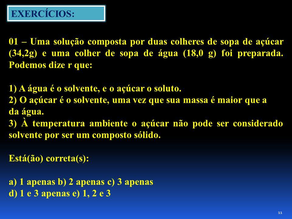 EXERCÍCIOS: 01 – Uma solução composta por duas colheres de sopa de açúcar (34,2g) e uma colher de sopa de água (18,0 g) foi preparada.