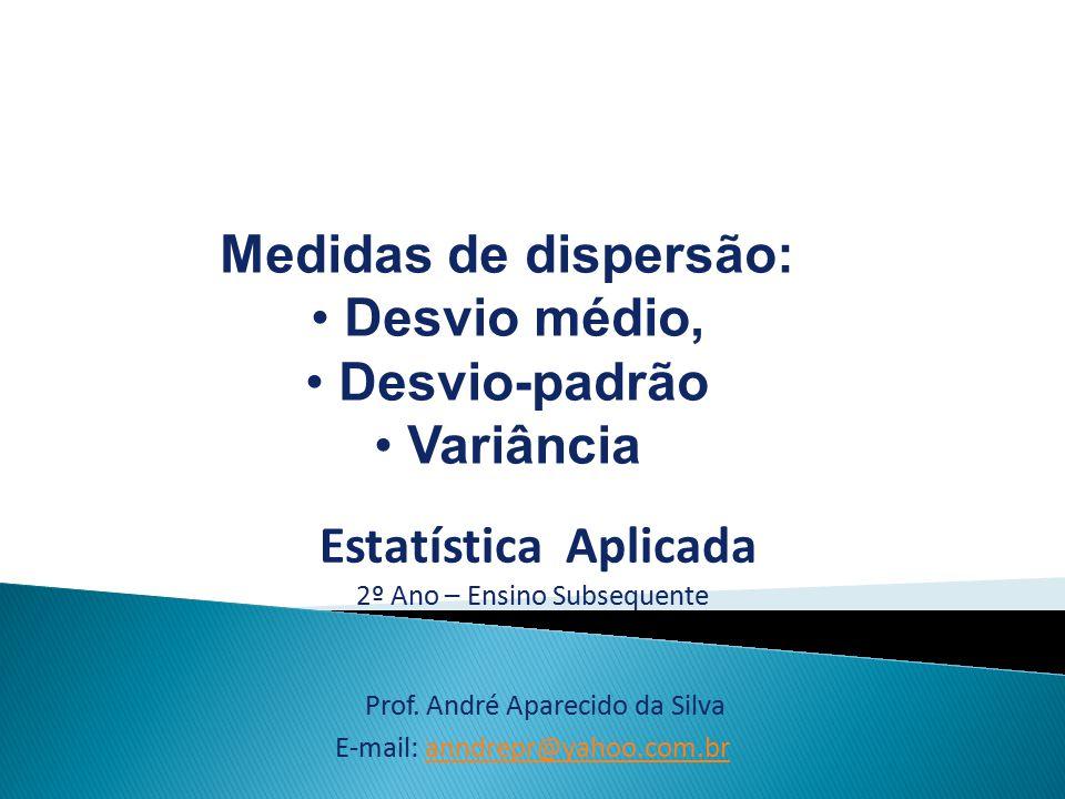 Estatística Aplicada 2º Ano – Ensino Subsequente Medidas de dispersão: Desvio médio, Desvio-padrão Variância Prof. André Aparecido da Silva E-mail: an