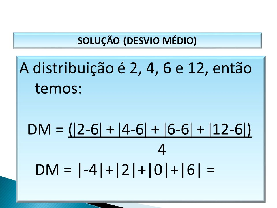 SOLUÇÃO (DESVIO MÉDIO) A distribuição é 2, 4, 6 e 12, então temos: DM = (  2-6  +  4-6  +  6-6  +  12-6  ) 4 DM = |-4|+|2|+|0|+|6| = MATEMÁTIC