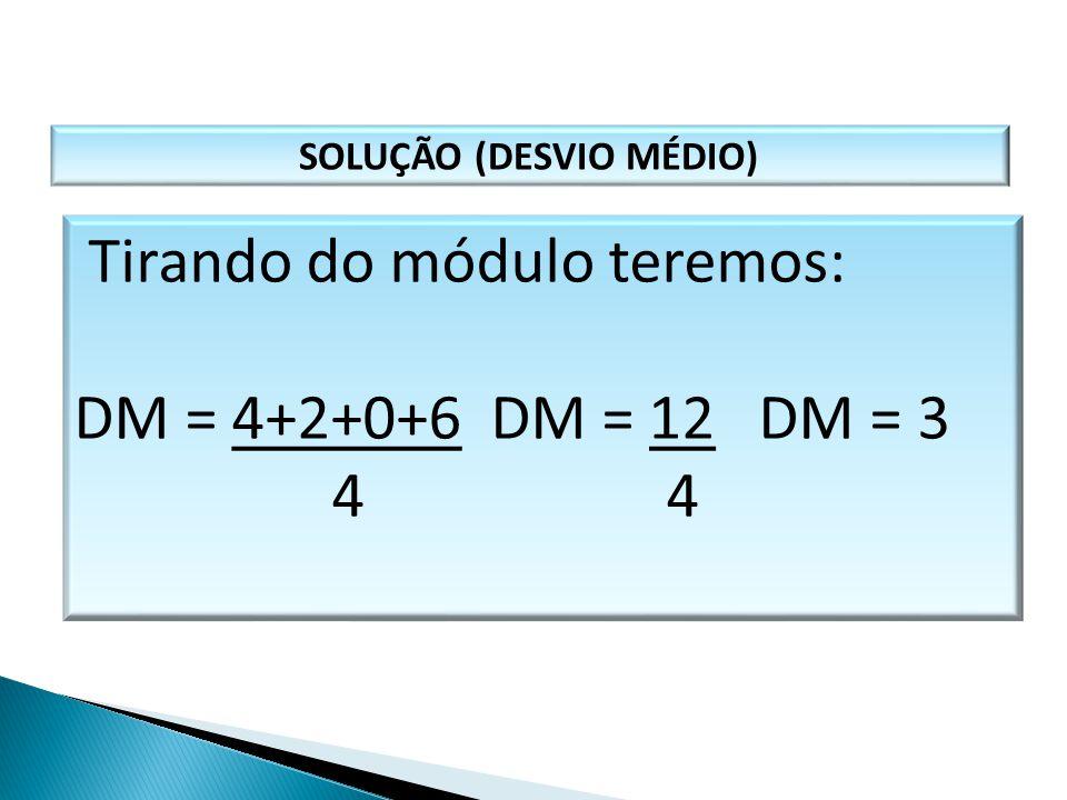 SOLUÇÃO (DESVIO MÉDIO) Tirando do módulo teremos: DM = 4+2+0+6 DM = 12 DM = 3 4 4 MATEMÁTICA, 1º Ano Medidas de dispersão: desvio médio, desvio padrão