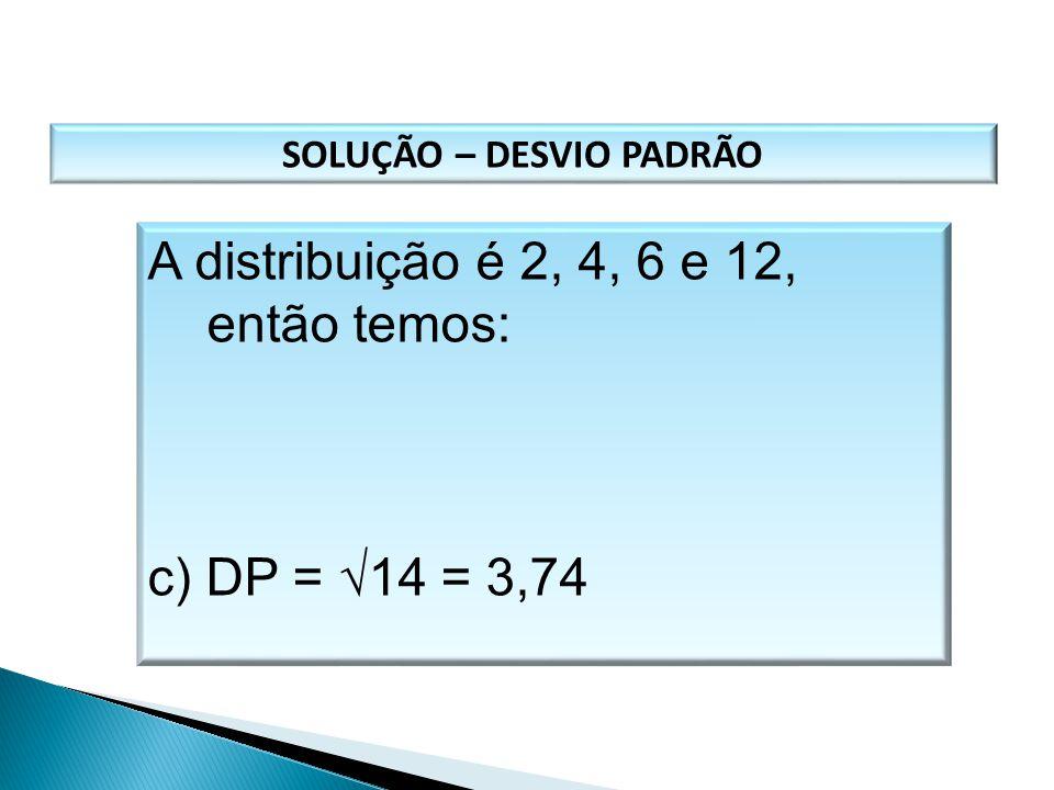 SOLUÇÃO – DESVIO PADRÃO A distribuição é 2, 4, 6 e 12, então temos: c) DP =  14 = 3,74 MATEMÁTICA, 1º Ano Medidas de dispersão: desvio médio, desvio
