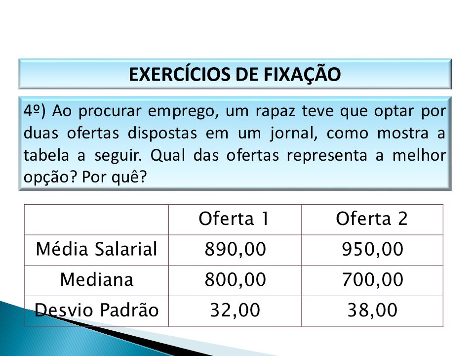 EXERCÍCIOS DE FIXAÇÃO 4º) Ao procurar emprego, um rapaz teve que optar por duas ofertas dispostas em um jornal, como mostra a tabela a seguir. Qual da