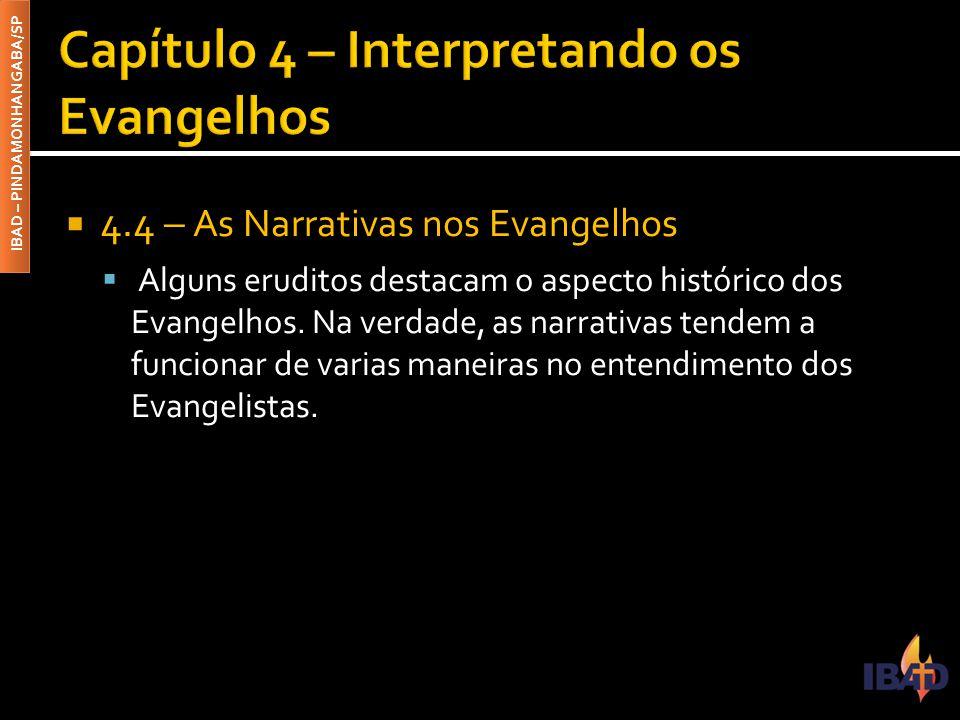 IBAD – PINDAMONHANGABA/SP  4.4 – As Narrativas nos Evangelhos  Alguns eruditos destacam o aspecto histórico dos Evangelhos. Na verdade, as narrativa