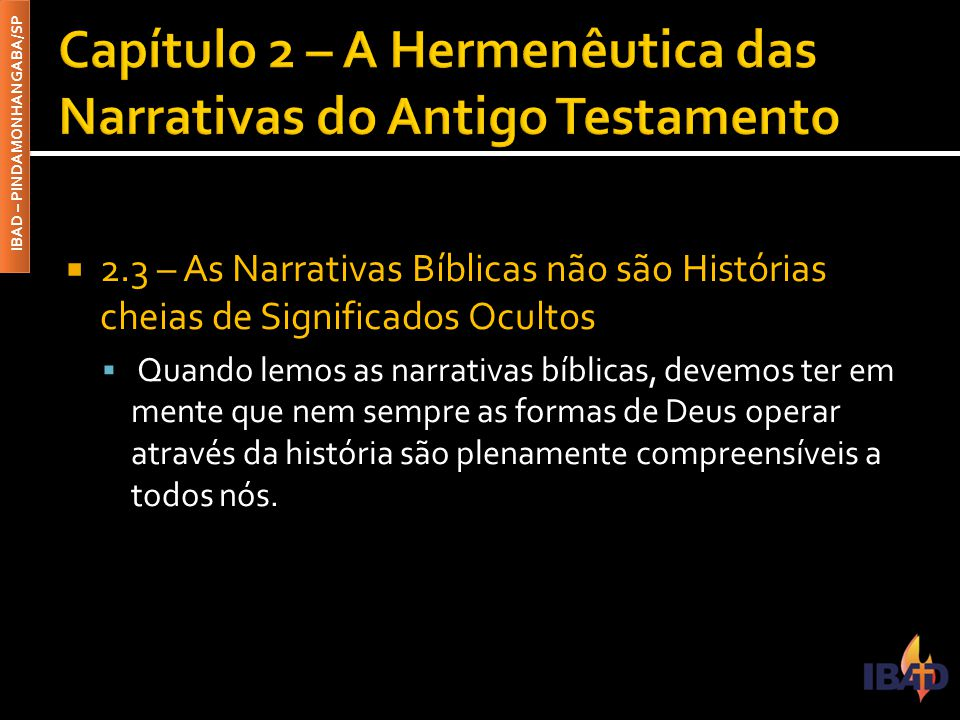 IBAD – PINDAMONHANGABA/SP  2.3 – As Narrativas Bíblicas não são Histórias cheias de Significados Ocultos  Quando lemos as narrativas bíblicas, devem