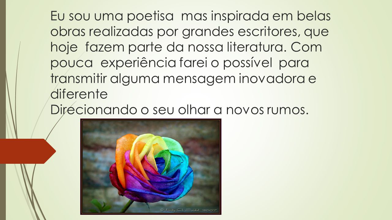 Eu sou uma poetisa mas inspirada em belas obras realizadas por grandes escritores, que hoje fazem parte da nossa literatura. Com pouca experiência far