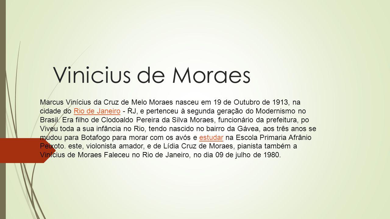 Vinicius de Moraes Marcus Vinícius da Cruz de Melo Moraes nasceu em 19 de Outubro de 1913, na cidade do Rio de Janeiro - RJ, e pertenceu à segunda ger