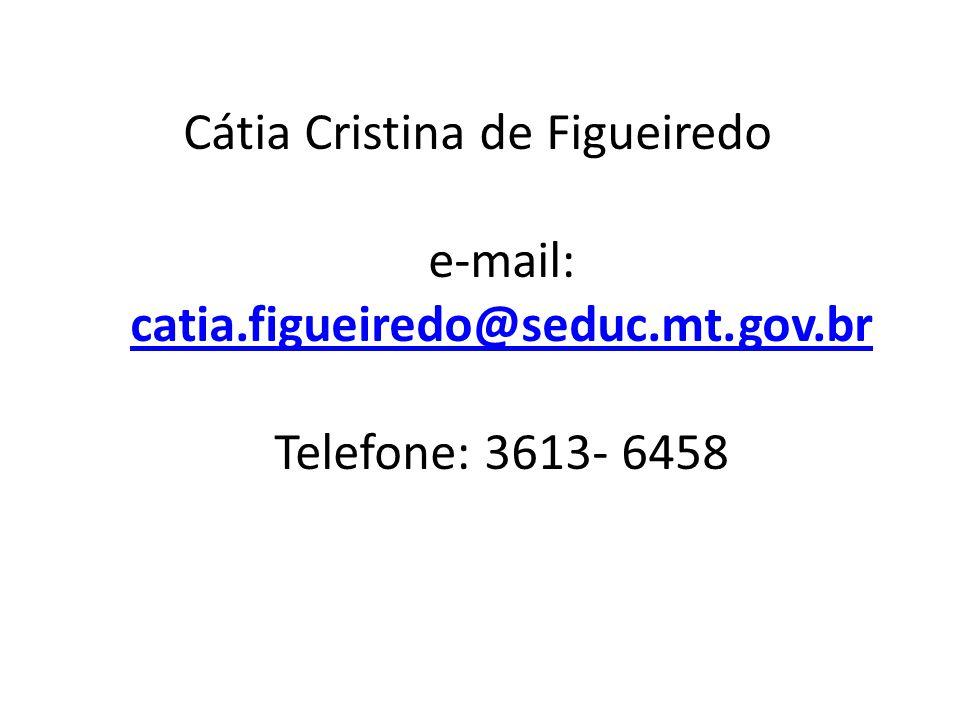 Cátia Cristina de Figueiredo e-mail: catia.figueiredo@seduc.mt.gov.br Telefone: 3613- 6458 catia.figueiredo@seduc.mt.gov.br