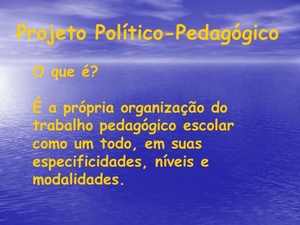 Projeto Político-Pedagógico O que é? É a própria organização do trabalho pedagógico escolar como um todo, em suas especificidades, níveis e modalidade