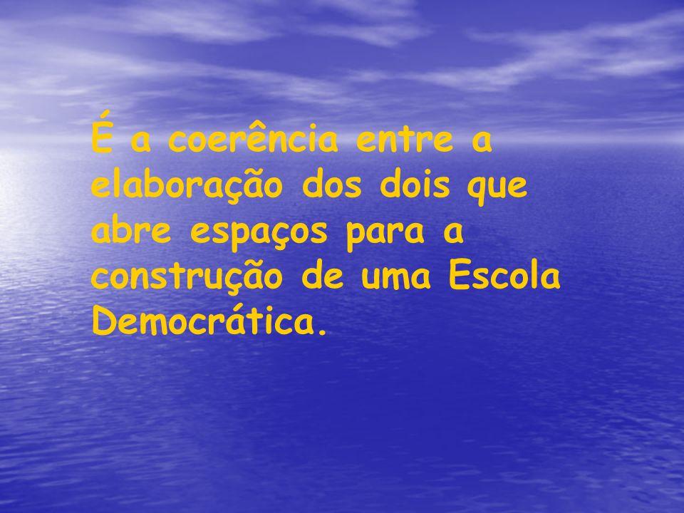 É a coerência entre a elaboração dos dois que abre espaços para a construção de uma Escola Democrática.