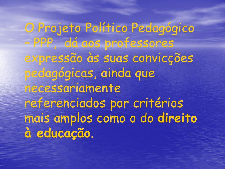 O Projeto Político Pedagógico – PPP, dá aos professores expressão às suas convicções pedagógicas, ainda que necessariamente referenciados por critérios mais amplos como o do direito à educação.