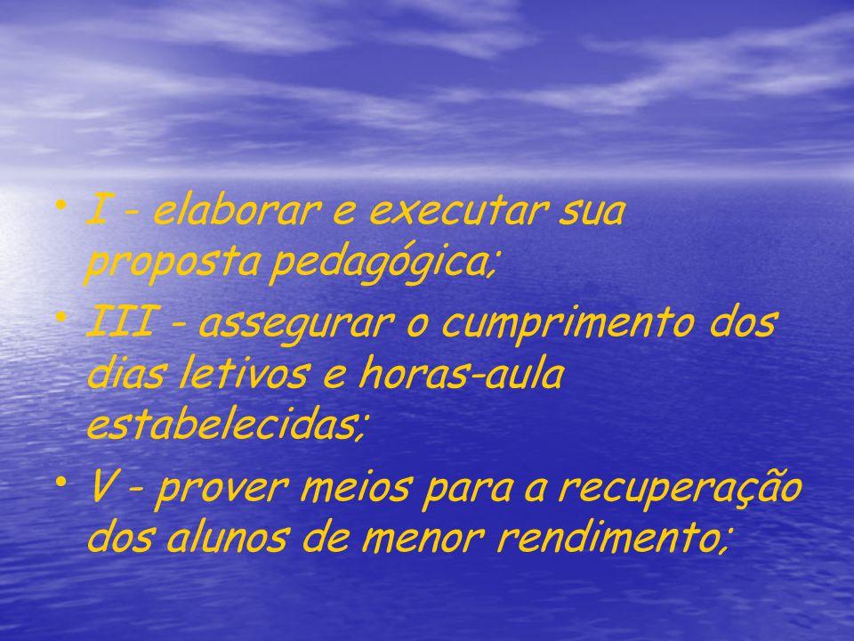 I - elaborar e executar sua proposta pedagógica; III - assegurar o cumprimento dos dias letivos e horas-aula estabelecidas; V - prover meios para a re