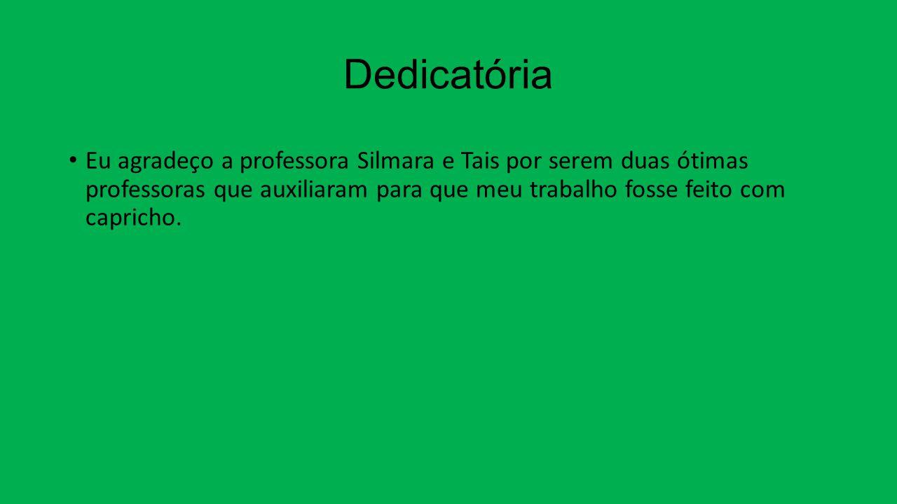 Dedicatória Eu agradeço a professora Silmara e Tais por serem duas ótimas professoras que auxiliaram para que meu trabalho fosse feito com capricho.