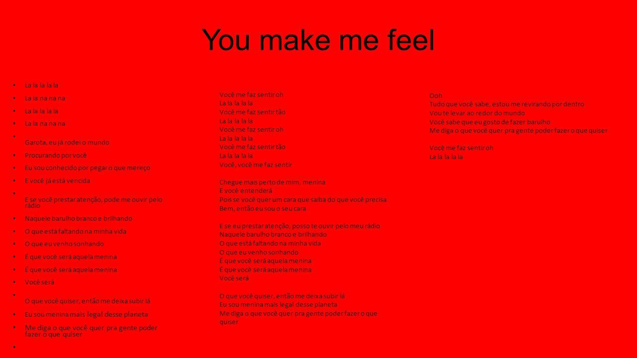 You make me feel La la la la la La la na na na La la la la la La la na na na Garota, eu já rodei o mundo Procurando por você Eu sou conhecido por pegar o que mereço E você já está vencida E se você prestar atenção, pode me ouvir pelo rádio Naquele barulho branco e brilhando O que está faltando na minha vida O que eu venho sonhando É que você será aquela menina Você será O que você quiser, então me deixa subir lá Eu sou menina mais legal desse planeta Me diga o que você quer pra gente poder fazer o que quiser Você me faz sentir oh La la la la la Você me faz sentir tão La la la la la Você me faz sentir oh La la la la la Você me faz sentir tão La la la la la Você, você me faz sentir Chegue mais perto de mim, menina E você entenderá Pois se você quer um cara que saiba do que você precisa Bem, então eu sou o seu cara E se eu prestar atenção, posso te ouvir pelo meu rádio Naquele barulho branco e brilhando O que está faltando na minha vida O que eu venho sonhando É que você será aquela menina Você será O que você quiser, então me deixa subir lá Eu sou menina mais legal desse planeta Me diga o que você quer pra gente poder fazer o que quiser Ooh Tudo que você sabe, estou me revirando por dentro Vou te levar ao redor do mundo Você sabe que eu gosto de fazer barulho Me diga o que você quer pra gente poder fazer o que quiser Você me faz sentir oh La la la la la